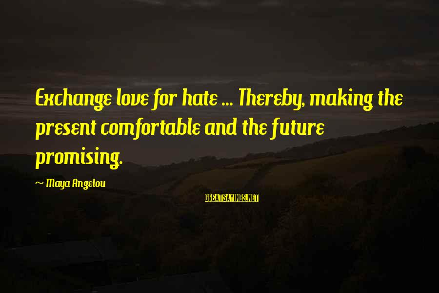Love And The Future Sayings By Maya Angelou: Exchange love for hate ... Thereby, making the present comfortable and the future promising.