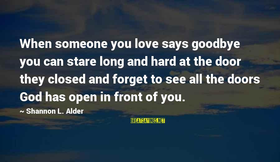 Love And The Future Sayings By Shannon L. Alder: When someone you love says goodbye you can stare long and hard at the door