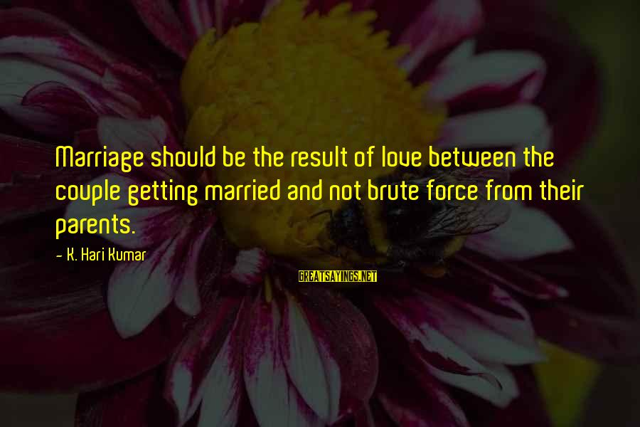 Love Between Parents Sayings By K. Hari Kumar: Marriage should be the result of love between the couple getting married and not brute
