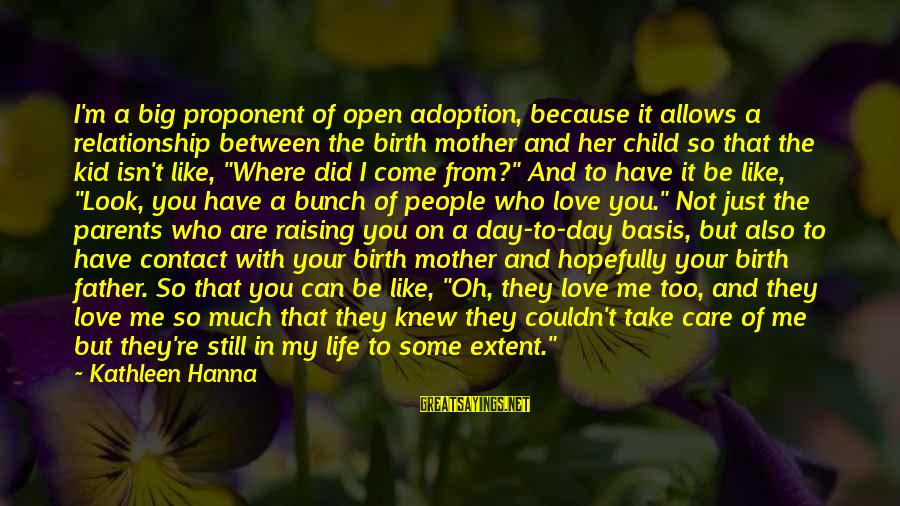 Love Between Parents Sayings By Kathleen Hanna: I'm a big proponent of open adoption, because it allows a relationship between the birth