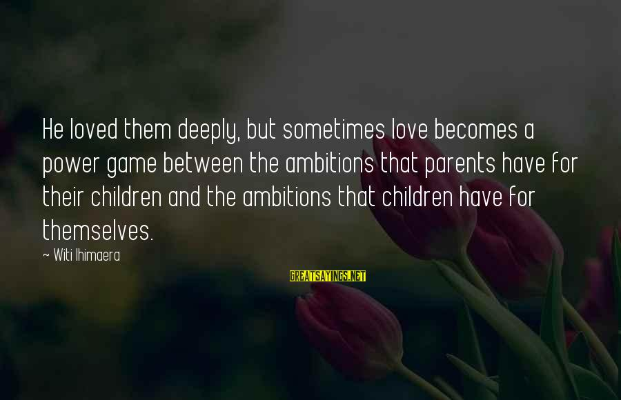 Love Between Parents Sayings By Witi Ihimaera: He loved them deeply, but sometimes love becomes a power game between the ambitions that