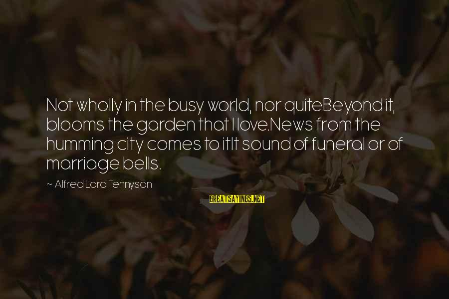 Love Blooms Sayings By Alfred Lord Tennyson: Not wholly in the busy world, nor quiteBeyond it, blooms the garden that I love.News