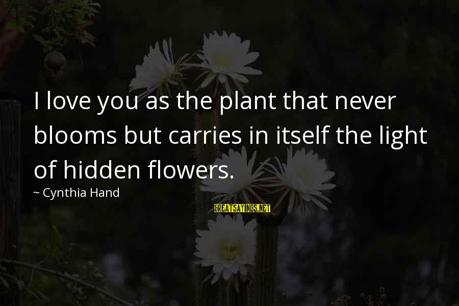 Love Blooms Sayings By Cynthia Hand: I love you as the plant that never blooms but carries in itself the light