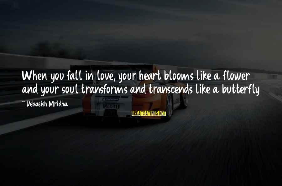Love Blooms Sayings By Debasish Mridha: When you fall in love, your heart blooms like a flower and your soul transforms