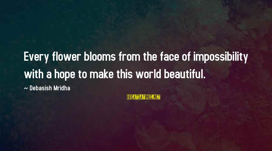 Love Blooms Sayings By Debasish Mridha: Every flower blooms from the face of impossibility with a hope to make this world