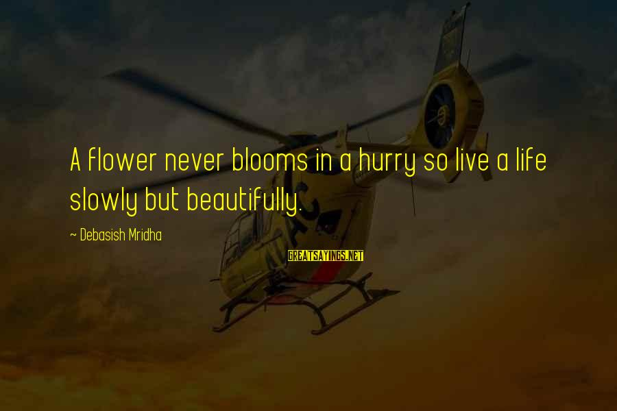 Love Blooms Sayings By Debasish Mridha: A flower never blooms in a hurry so live a life slowly but beautifully.