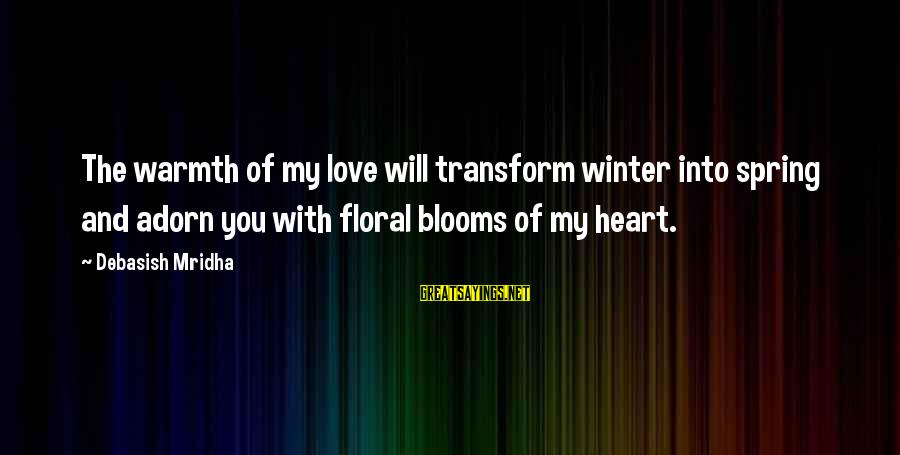 Love Blooms Sayings By Debasish Mridha: The warmth of my love will transform winter into spring and adorn you with floral