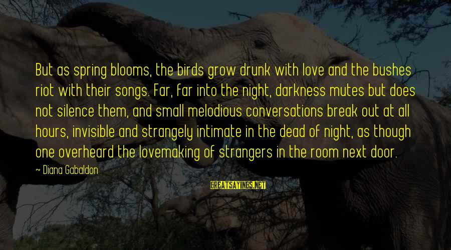 Love Blooms Sayings By Diana Gabaldon: But as spring blooms, the birds grow drunk with love and the bushes riot with