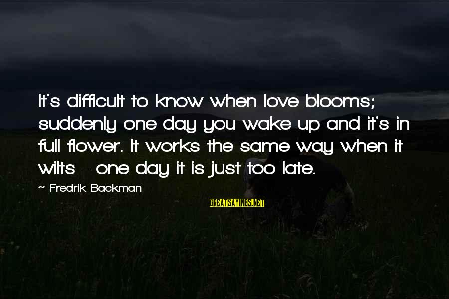 Love Blooms Sayings By Fredrik Backman: It's difficult to know when love blooms; suddenly one day you wake up and it's