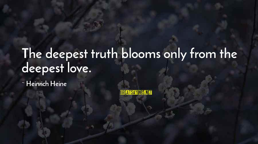 Love Blooms Sayings By Heinrich Heine: The deepest truth blooms only from the deepest love.