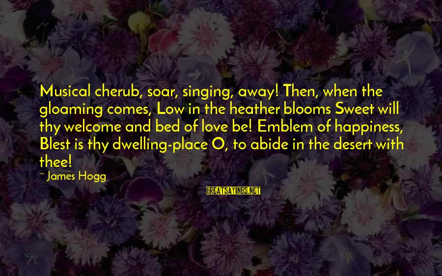 Love Blooms Sayings By James Hogg: Musical cherub, soar, singing, away! Then, when the gloaming comes, Low in the heather blooms