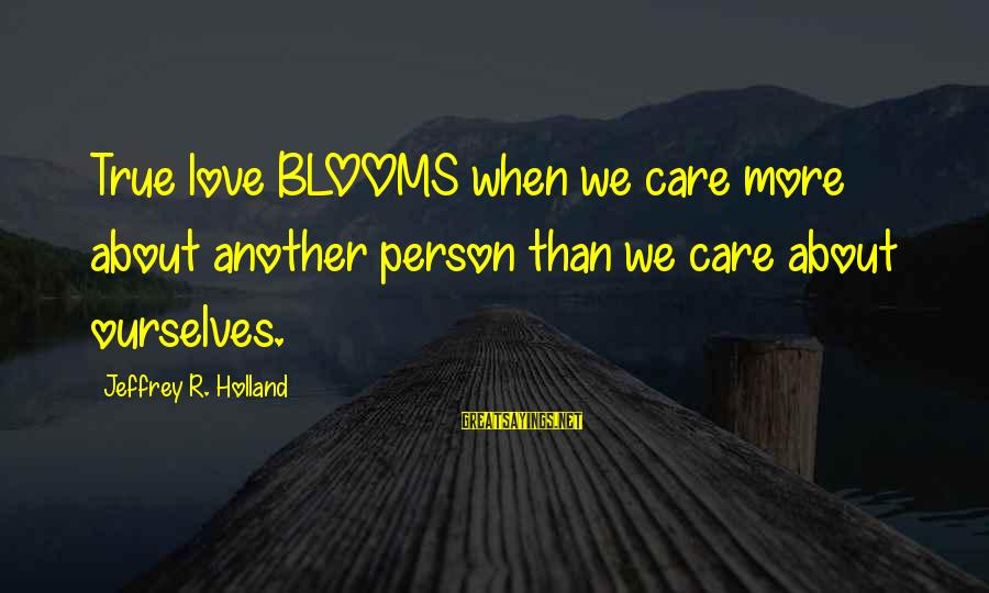 Love Blooms Sayings By Jeffrey R. Holland: True love BLOOMS when we care more about another person than we care about ourselves.