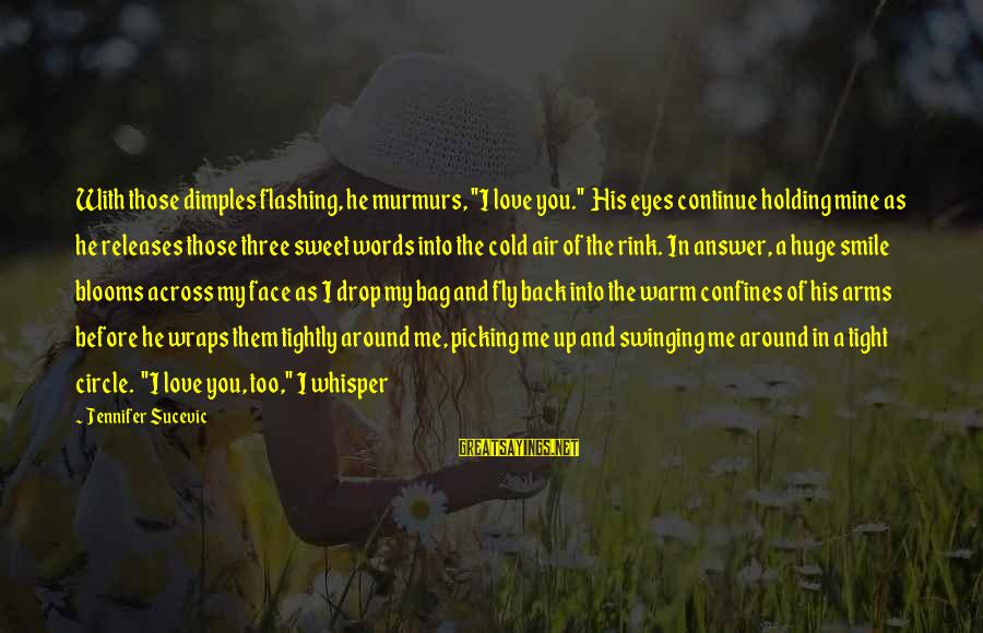 """Love Blooms Sayings By Jennifer Sucevic: With those dimples flashing, he murmurs, """"I love you."""" His eyes continue holding mine as"""