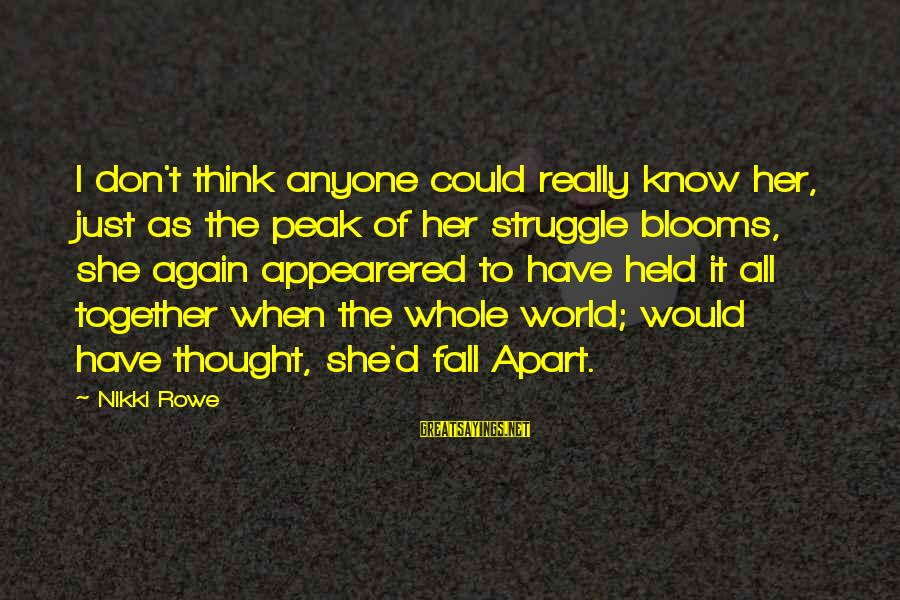 Love Blooms Sayings By Nikki Rowe: I don't think anyone could really know her, just as the peak of her struggle