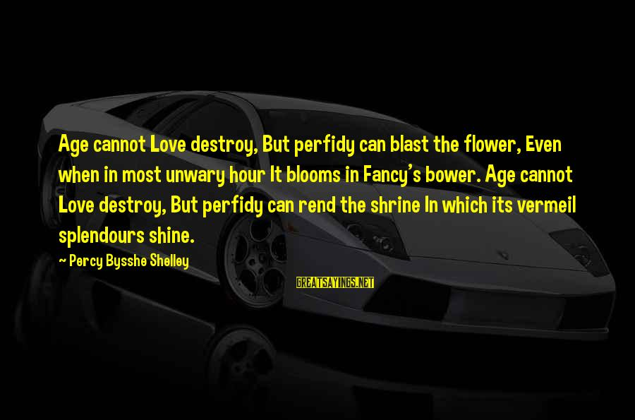 Love Blooms Sayings By Percy Bysshe Shelley: Age cannot Love destroy, But perfidy can blast the flower, Even when in most unwary