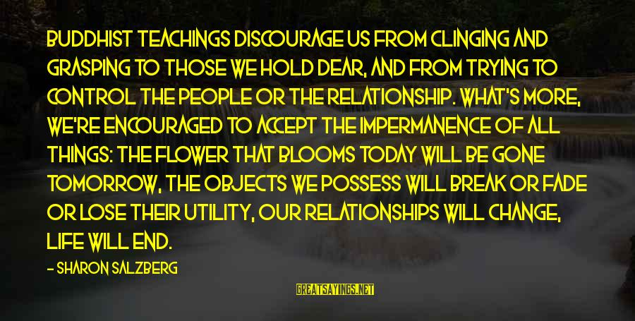 Love Blooms Sayings By Sharon Salzberg: Buddhist teachings discourage us from clinging and grasping to those we hold dear, and from