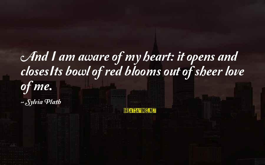 Love Blooms Sayings By Sylvia Plath: And I am aware of my heart: it opens and closesIts bowl of red blooms