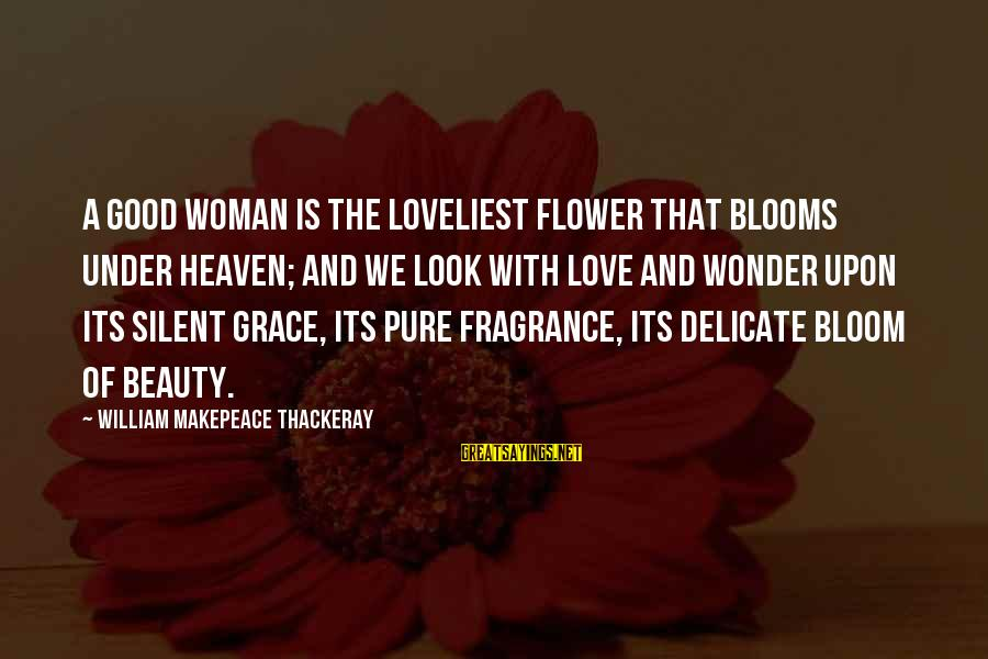 Love Blooms Sayings By William Makepeace Thackeray: A good woman is the loveliest flower that blooms under heaven; and we look with