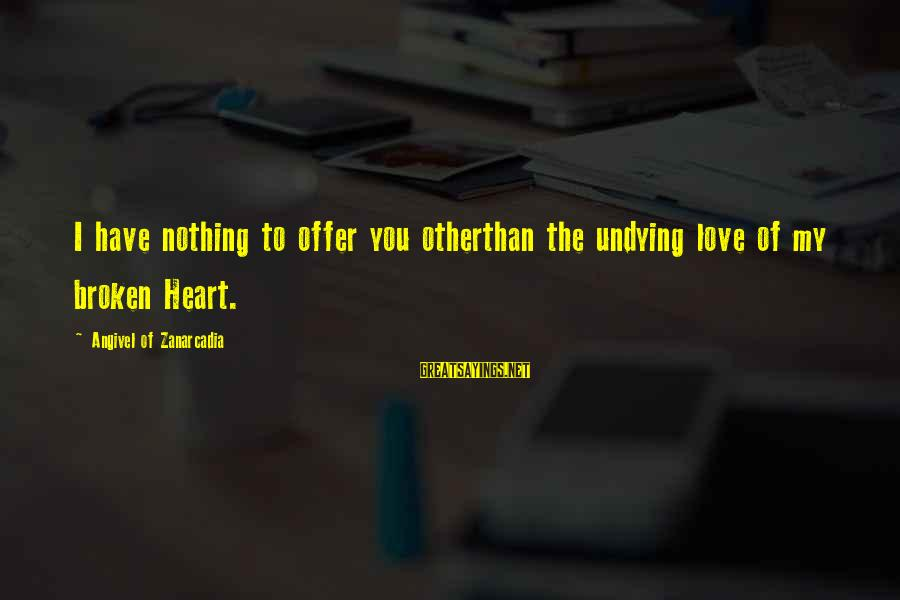 Love Broken Heart Sayings By Angivel Of Zanarcadia: I have nothing to offer you otherthan the undying love of my broken Heart.