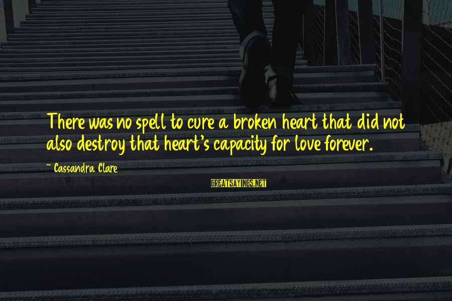 Love Broken Heart Sayings By Cassandra Clare: There was no spell to cure a broken heart that did not also destroy that
