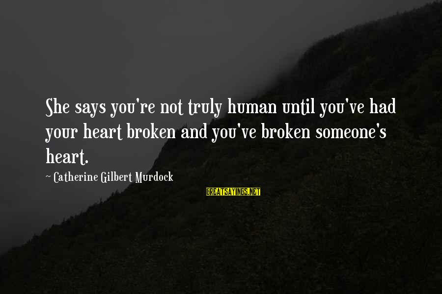 Love Broken Heart Sayings By Catherine Gilbert Murdock: She says you're not truly human until you've had your heart broken and you've broken