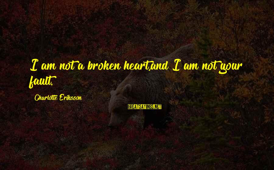 Love Broken Heart Sayings By Charlotte Eriksson: I am not a broken heart,and I am not your fault.