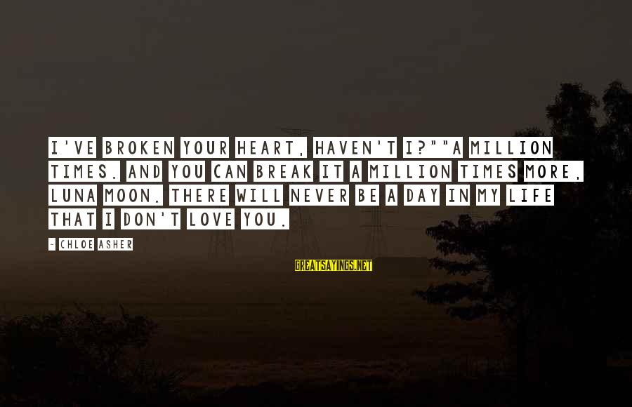 "Love Broken Heart Sayings By Chloe Asher: I've broken your heart, haven't I?""""A million times. And you can break it a million"