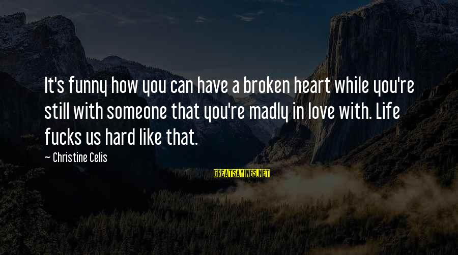 Love Broken Heart Sayings By Christine Celis: It's funny how you can have a broken heart while you're still with someone that