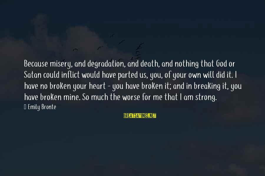 Love Broken Heart Sayings By Emily Bronte: Because misery, and degradation, and death, and nothing that God or Satan could inflict would