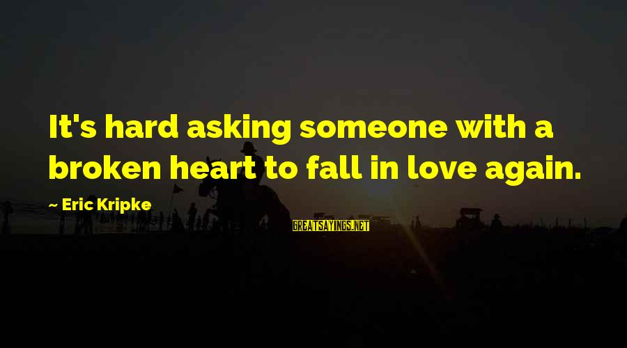 Love Broken Heart Sayings By Eric Kripke: It's hard asking someone with a broken heart to fall in love again.