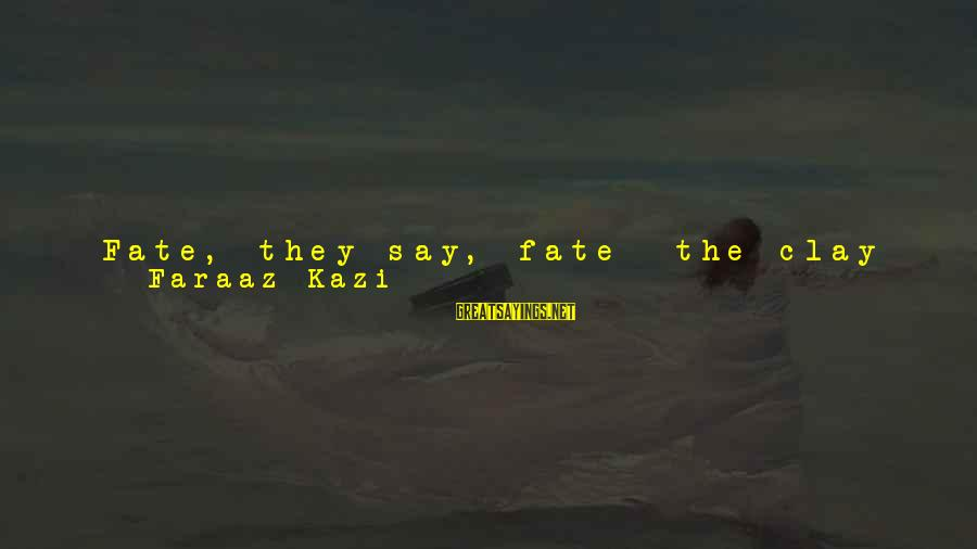 Love Broken Heart Sayings By Faraaz Kazi: Fate, they say, fate- the clay that molds the events of your life, and it
