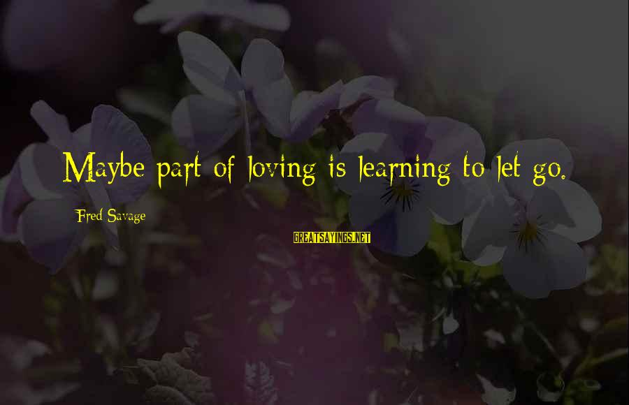 Love Broken Heart Sayings By Fred Savage: Maybe part of loving is learning to let go.