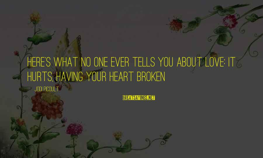 Love Broken Heart Sayings By Jodi Picoult: Here's what no one ever tells you about love: it hurts, having your heart broken
