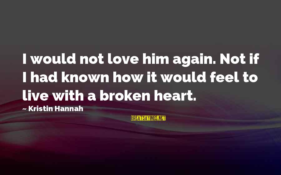 Love Broken Heart Sayings By Kristin Hannah: I would not love him again. Not if I had known how it would feel