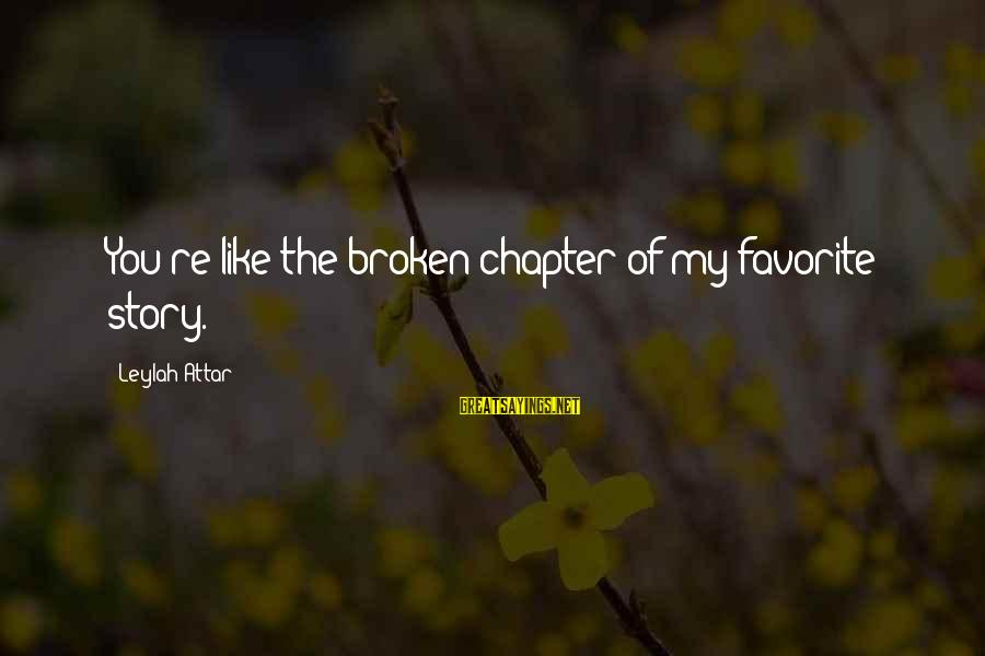 Love Broken Heart Sayings By Leylah Attar: You're like the broken chapter of my favorite story.
