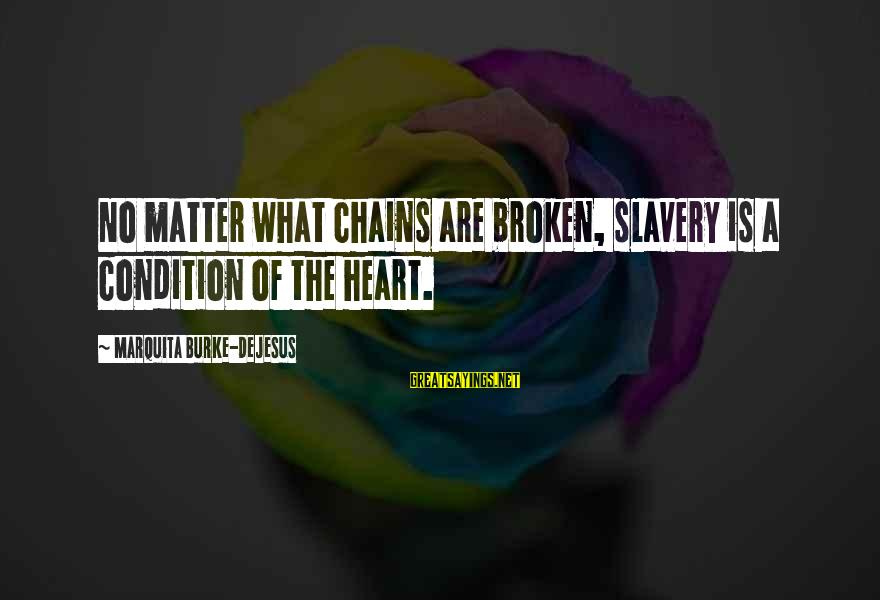 Love Broken Heart Sayings By Marquita Burke-DeJesus: No matter what chains are broken, slavery is a condition of the heart.