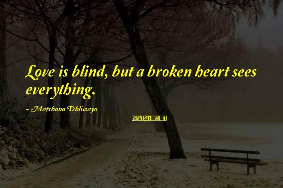 Love Broken Heart Sayings By Matshona Dhliwayo: Love is blind, but a broken heart sees everything.