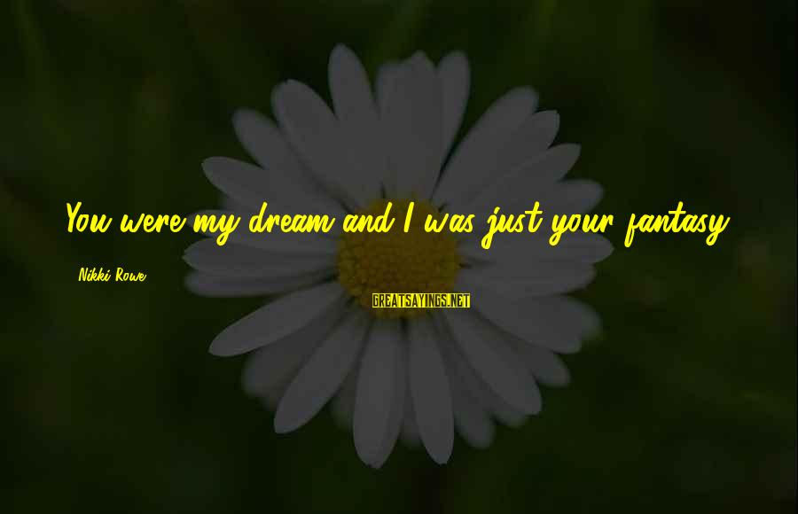 Love Broken Heart Sayings By Nikki Rowe: You were my dream and I was just your fantasy.