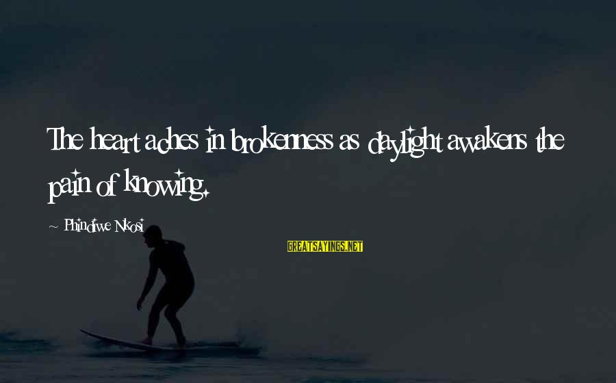 Love Broken Heart Sayings By Phindiwe Nkosi: The heart aches in brokenness as daylight awakens the pain of knowing.