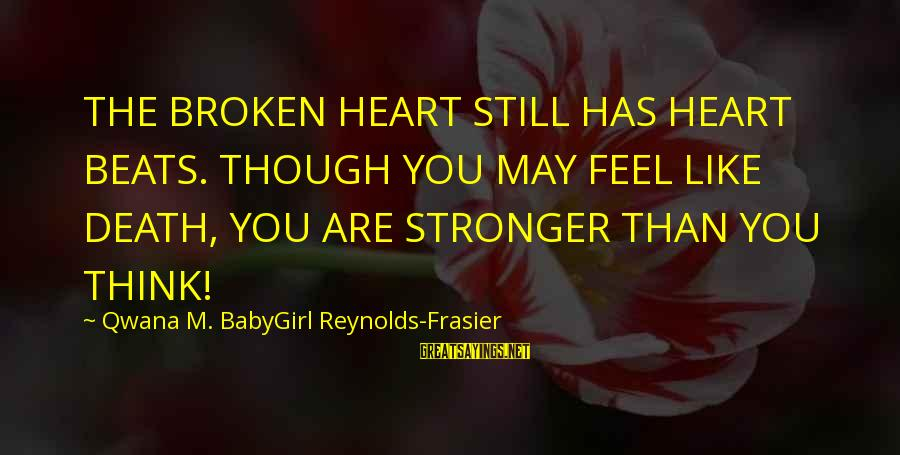 Love Broken Heart Sayings By Qwana M. BabyGirl Reynolds-Frasier: THE BROKEN HEART STILL HAS HEART BEATS. THOUGH YOU MAY FEEL LIKE DEATH, YOU ARE