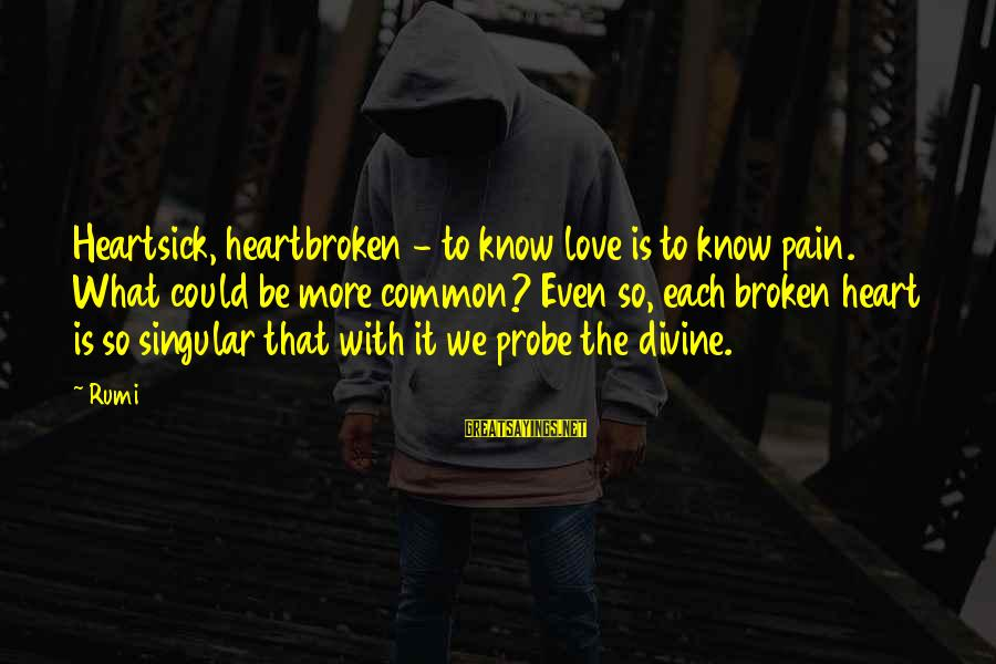 Love Broken Heart Sayings By Rumi: Heartsick, heartbroken - to know love is to know pain. What could be more common?