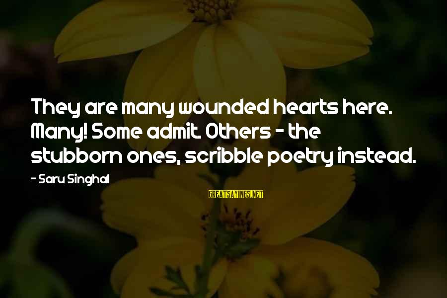 Love Broken Heart Sayings By Saru Singhal: They are many wounded hearts here. Many! Some admit. Others - the stubborn ones, scribble