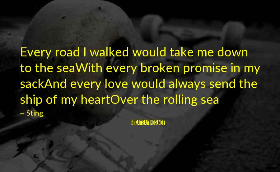 Love Broken Heart Sayings By Sting: Every road I walked would take me down to the seaWith every broken promise in