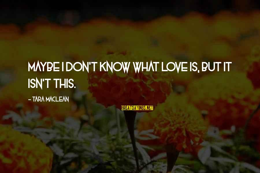 Love Broken Heart Sayings By Tara MacLean: Maybe I don't know what love is, but it isn't this.