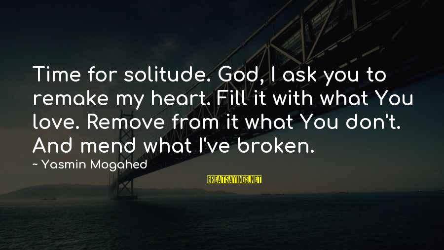 Love Broken Heart Sayings By Yasmin Mogahed: Time for solitude. God, I ask you to remake my heart. Fill it with what