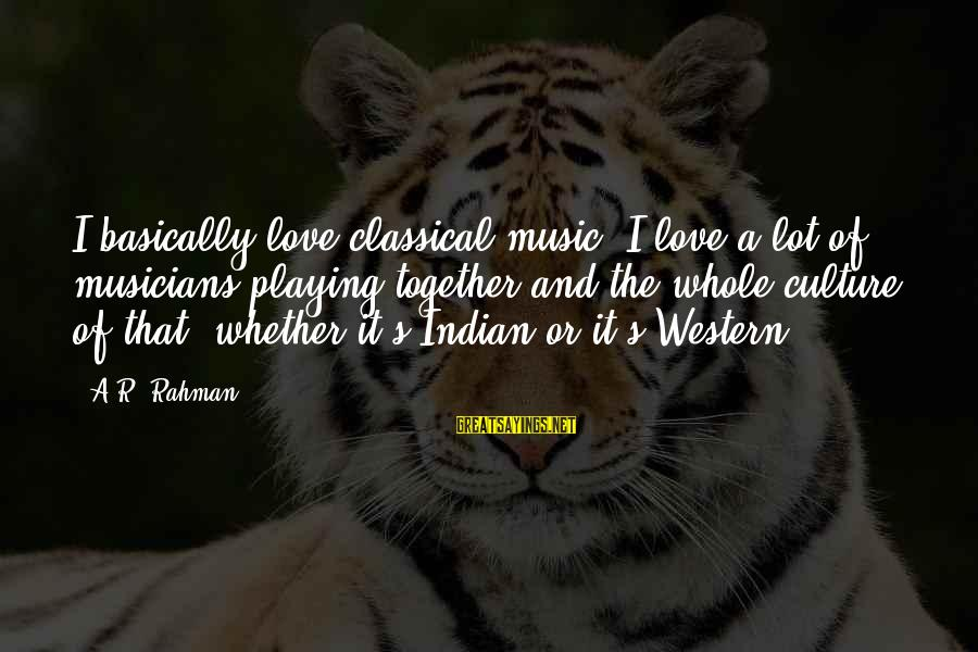 Love By Musicians Sayings By A.R. Rahman: I basically love classical music. I love a lot of musicians playing together and the