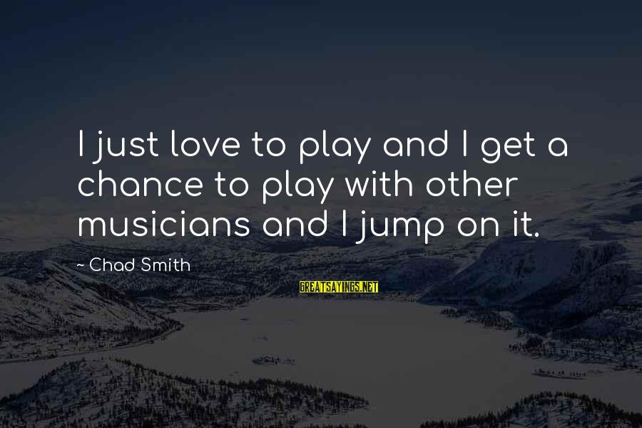 Love By Musicians Sayings By Chad Smith: I just love to play and I get a chance to play with other musicians