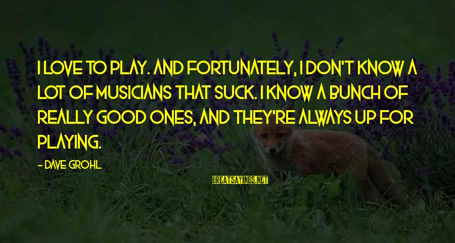 Love By Musicians Sayings By Dave Grohl: I love to play. And fortunately, I don't know a lot of musicians that suck.