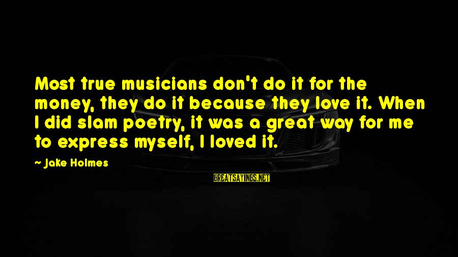 Love By Musicians Sayings By Jake Holmes: Most true musicians don't do it for the money, they do it because they love