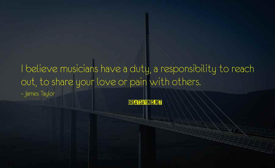 Love By Musicians Sayings By James Taylor: I believe musicians have a duty, a responsibility to reach out, to share your love